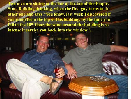 "Two men are sitting at the bar at the top of the Empire State Building drinking, when the first guy turns to the other one and says ""You know, last week."