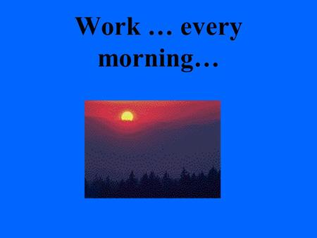 Work … every morning…. With sleepy seeds still in your eyes, you start whining at the thought of going to work.