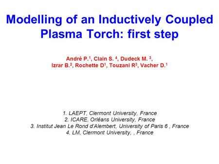 Modelling of an Inductively Coupled Plasma Torch: first step André P. 1, Clain S. 4, Dudeck M. 3, Izrar B. 2, Rochette D 1, Touzani R 3, Vacher D. 1 1.