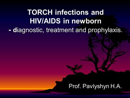 TORCH infections and HIV/AIDS in newborn - diagnostic, treatment and prophylaxis. Prof. Pavlyshyn H.A.