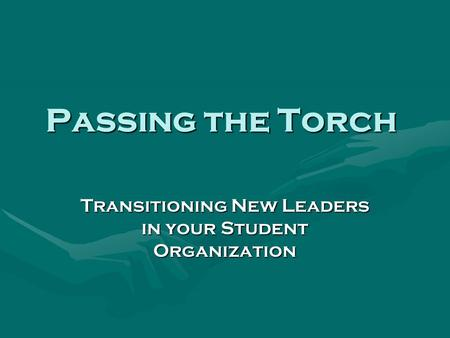 Passing the Torch Transitioning New Leaders in your Student Organization.
