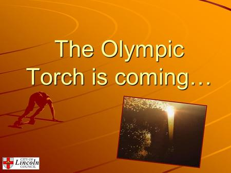 The Olympic Torch is coming…. Wednesday 27 th June 2012 and Thursday 28 th June 2012 Lincoln's Moment To Shine…