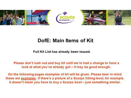 DofE: Main Items of Kit Full Kit List has already been issued. Please don't rush out and buy kit until we're had a change to have a look at what you've.