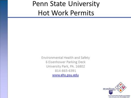Environmental Health and Safety 6 Eisenhower Parking Deck University Park, PA. 16802 814-865-6391 www.ehs.psu.edu Penn State University Hot Work Permits.