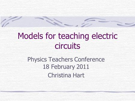 Models for teaching electric circuits Physics Teachers Conference 18 February 2011 Christina Hart.
