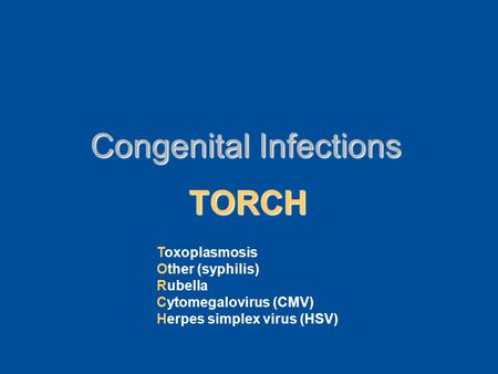 Congenital Infections TORCH Toxoplasmosis Other (syphilis) Rubella Cytomegalovirus (CMV) Herpes simplex virus (HSV)