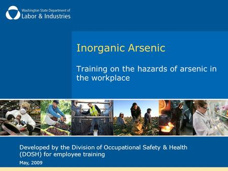 Inorganic Arsenic Training on the hazards of arsenic in the workplace Developed by the Division of Occupational Safety & Health (DOSH) for employee training.