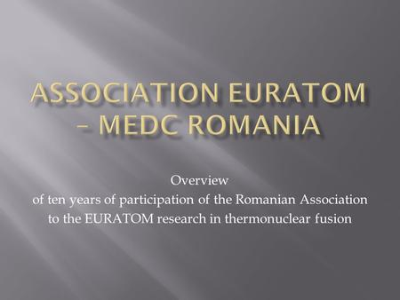 Overview of ten years of participation of the Romanian Association to the EURATOM research in thermonuclear fusion.