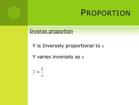 P ROPORTION Inverse proportion Y is Inversely proportional to x Y varies inversely as x.