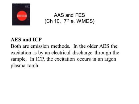 AAS and FES (Ch 10, 7 th e, WMDS) AES and ICP Both are emission methods. In the older AES the excitation is by an electrical discharge through the sample.