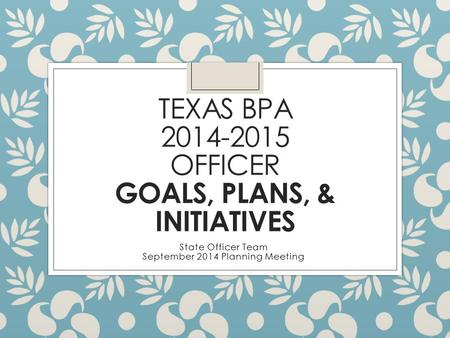 TEXAS BPA 2014-2015 OFFICER GOALS, PLANS, & INITIATIVES State Officer Team September 2014 Planning Meeting.