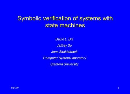 6/14/991 Symbolic verification of systems with state machines David L. Dill Jeffrey Su Jens Skakkebaek Computer System Laboratory Stanford University.