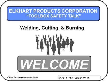 "SAFETY TALK - SLIDE 1 OF 14 Elkhart Products Corporation 08/00 WELCOME ELKHART PRODUCTS CORPORATION ""TOOLBOX SAFETY TALK"" Welding, Cutting, & Burning."