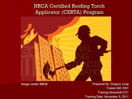 NRCA Certified Roofing Torch Applicator (CERTA) Program Prepared By: Gregory Long Trainer ID# 1051 Training Session# 2721 Training Date: November 5, 2011.