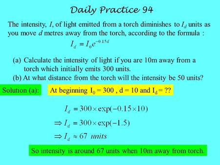 Daily Practice 94 The intensity, I, of light emitted from a torch diminishes to I d units as you move d metres away from the torch, according to the formula.