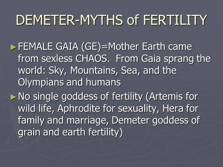 DEMETER-MYTHS of FERTILITY ► FEMALE GAIA (GE)=Mother Earth came from sexless CHAOS. From Gaia sprang the world: Sky, Mountains, Sea, and the Olympians.