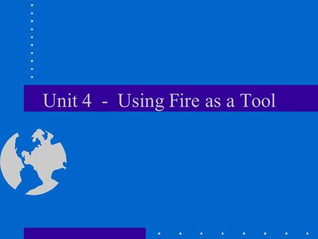 Unit 4 - Using Fire as a Tool. Use of Fire Using fire to remove fuel is an excellent control method Fire can be used to stop fast moving fires During.