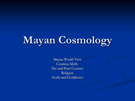 Mayan Cosmology Mayan World View Creation Myth: Pre and Post-Contact Religion Gods and Goddesses.