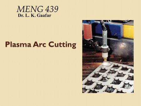 Plasma Arc Cutting Dr. L. K. Gaafar MENG 439. Plasma Arc Cutting  PAC is a thermal material removal process that is primarily used for cutting thick.