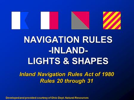 NAVIGATION RULES -INLAND- LIGHTS & SHAPES Inland Navigation Rules Act of 1980 Rules 20 through 31 Developed and provided courtesy of Ohio Dept. Natural.