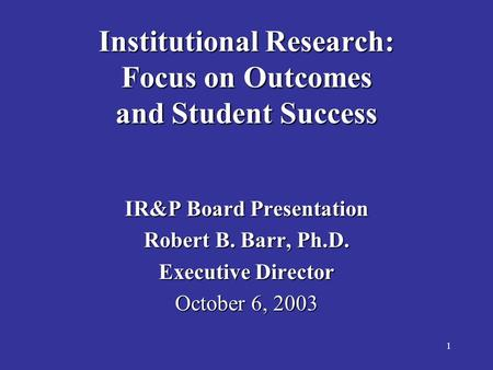 1 Institutional Research: Focus on Outcomes and Student Success IR&P Board Presentation Robert B. Barr, Ph.D. Executive Director October 6, 2003.