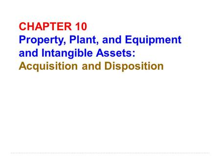 CHAPTER 10 Property, Plant, and Equipment and Intangible Assets: Acquisition and Disposition.