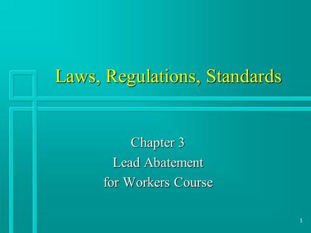 1 Laws, Regulations, Standards Chapter 3 Lead Abatement for Workers Course.