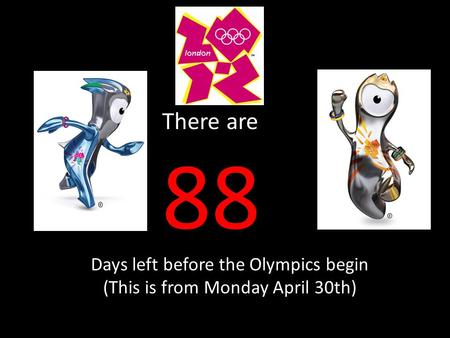 There are 88 Days left before the Olympics begin (This is from Monday April 30th)