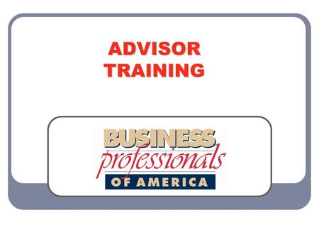 ADVISOR TRAINING. WELCOME Welcome to Business Professionals of America! Congratulations on choosing the premier career and technical student organization.