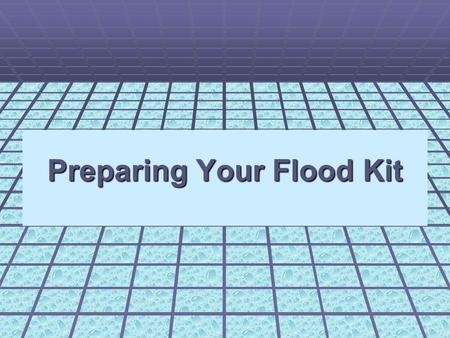 Preparing Your Flood Kit. What's a Flood Kit? An emergency kit that would really help, if there was a flood in your home. A Flood kit is very important.