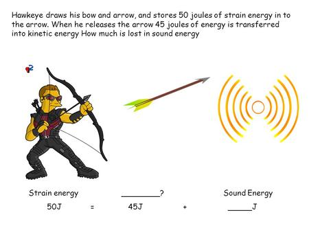 Hawkeye draws his bow and arrow, and stores 50 joules of strain energy in to the arrow. When he releases the arrow 45 joules of energy is transferred into.