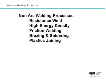 Non-Arc Welding Processes 1998/1998/MJ1/MatJoin4/1 Non Arc Welding Processes Resistance Weld High Energy Density Friction Welding Brazing & Soldering Plastics.