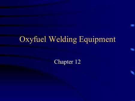 Oxyfuel Welding Equipment Chapter 12. Objectives Identify the various components of an oxyfuel gas welding outfit. Describe the function of each component.