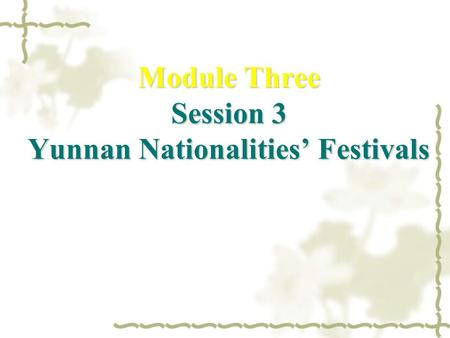 Module Three Session 3 Yunnan Nationalities' Festivals.
