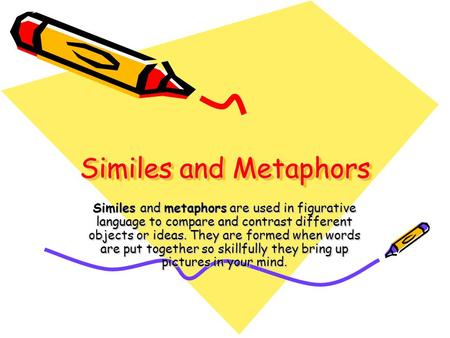 Similes and Metaphors Similes and metaphors are used in figurative language to compare and contrast different objects or ideas. They are formed when words.