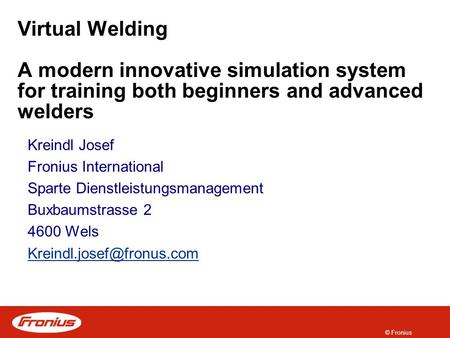 © Fronius Virtual Welding A modern innovative simulation system for training both beginners and advanced welders Kreindl Josef Fronius International Sparte.