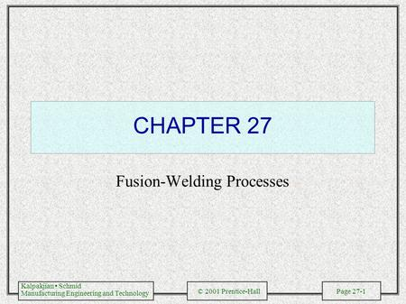 Kalpakjian Schmid Manufacturing Engineering and Technology © 2001 Prentice-Hall Page 27-1 CHAPTER 27 Fusion-Welding Processes.