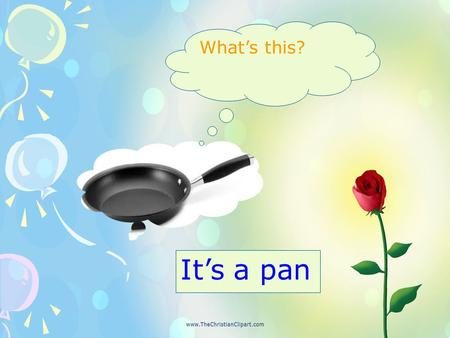 What's this? It's a pan. Is this a board? No, it isn't. It's a pen.
