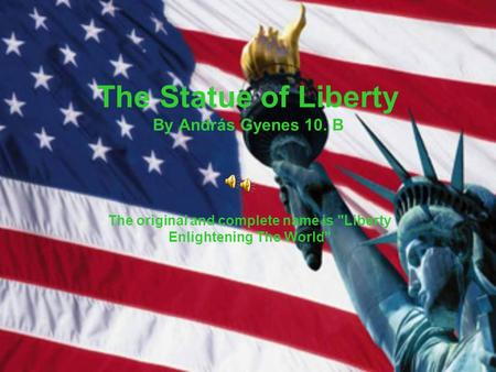 The Statue of Liberty By András Gyenes 10. B The original and complete name is Liberty Enlightening The World