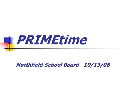 "PRIMEtime Northfield School Board 10/13/08. Funding ""After School Community Learning Program"" grant through the Minnesota Department of Education Grant."