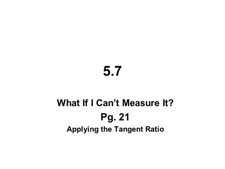 5.7 What If I Can't Measure It? Pg. 21 Applying the Tangent Ratio.