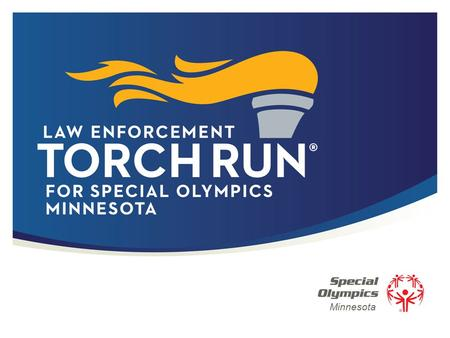 Minnesota. 2 | Law Enforcement Torch Run ® for Special Olympics The Torch Run is the largest grassroots fundraiser and public awareness vehicle by law.