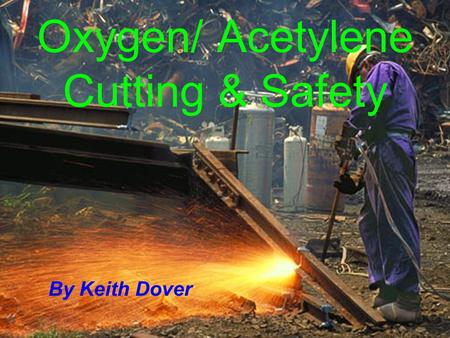 Oxygen/ Acetylene Cutting & Safety By Keith Dover.