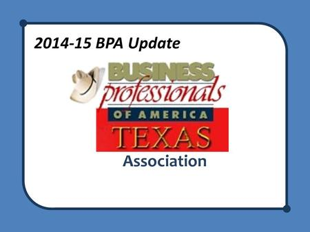 2014-15 BPA Update Association. BPA Update Welcome to the BPA Update! Recognize any new advisors – We are here to support you! – Network with teachers.