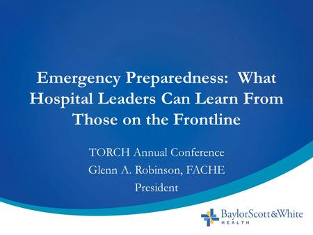 Emergency Preparedness: What Hospital Leaders Can Learn From Those on the Frontline TORCH Annual Conference Glenn A. Robinson, FACHE President.