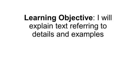 Learning Objective: I will explain text referring to details and examples.