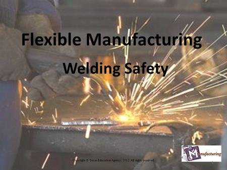 Flexible Manufacturing Welding Safety Copyright © Texas Education Agency, 2012. All rights reserved. 1.