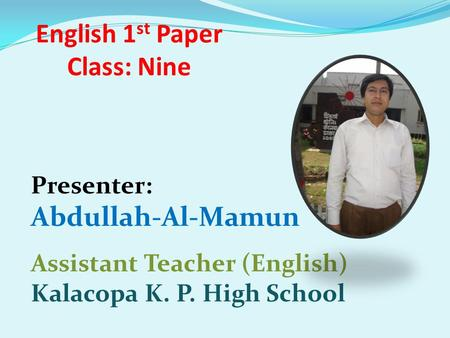 English 1 st Paper Class: Nine Presenter: Abdullah-Al-Mamun Assistant Teacher (English) Kalacopa K. P. High School.
