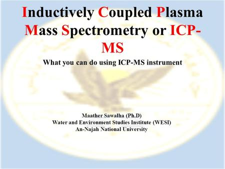 Inductively Coupled Plasma Mass Spectrometry or ICP- MS What you can do using ICP-MS instrument Maather Sawalha (Ph.D) Water and Environment Studies Institute.