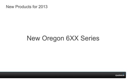 New Products for 2013 New Oregon 6XX Series. Oregon 600.